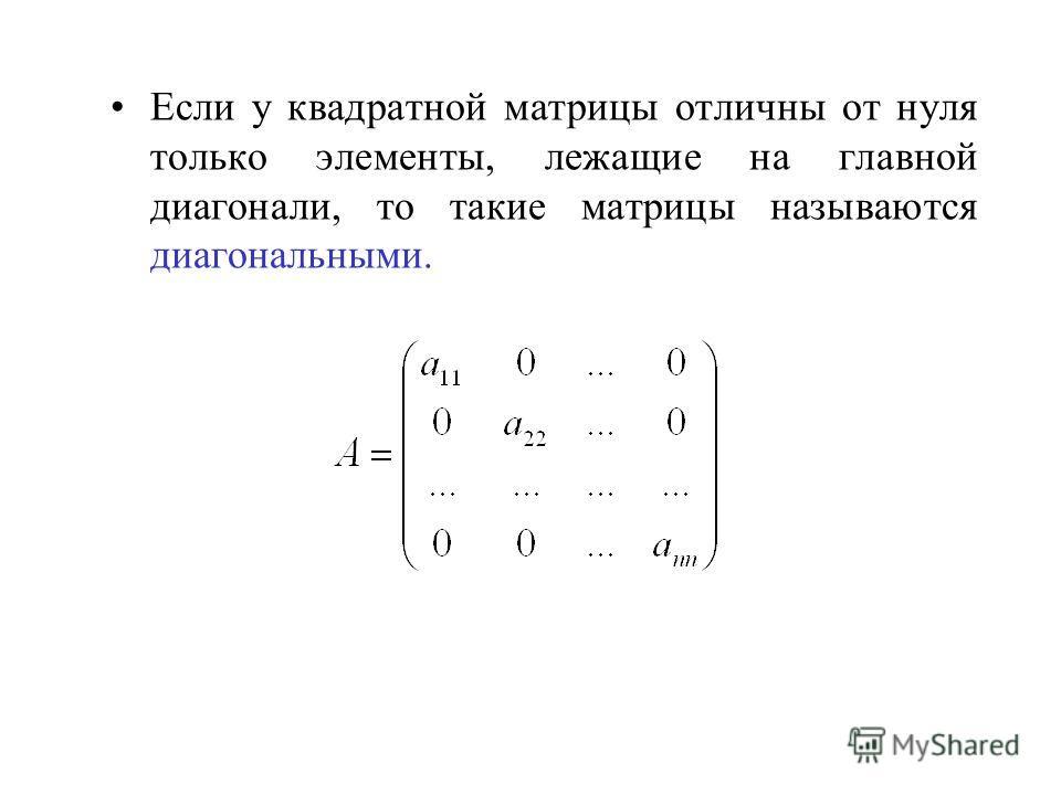 Если у квадратной матрицы отличны от нуля только элементы, лежащие на главной диагонали, то такие матрицы называются диагональными.