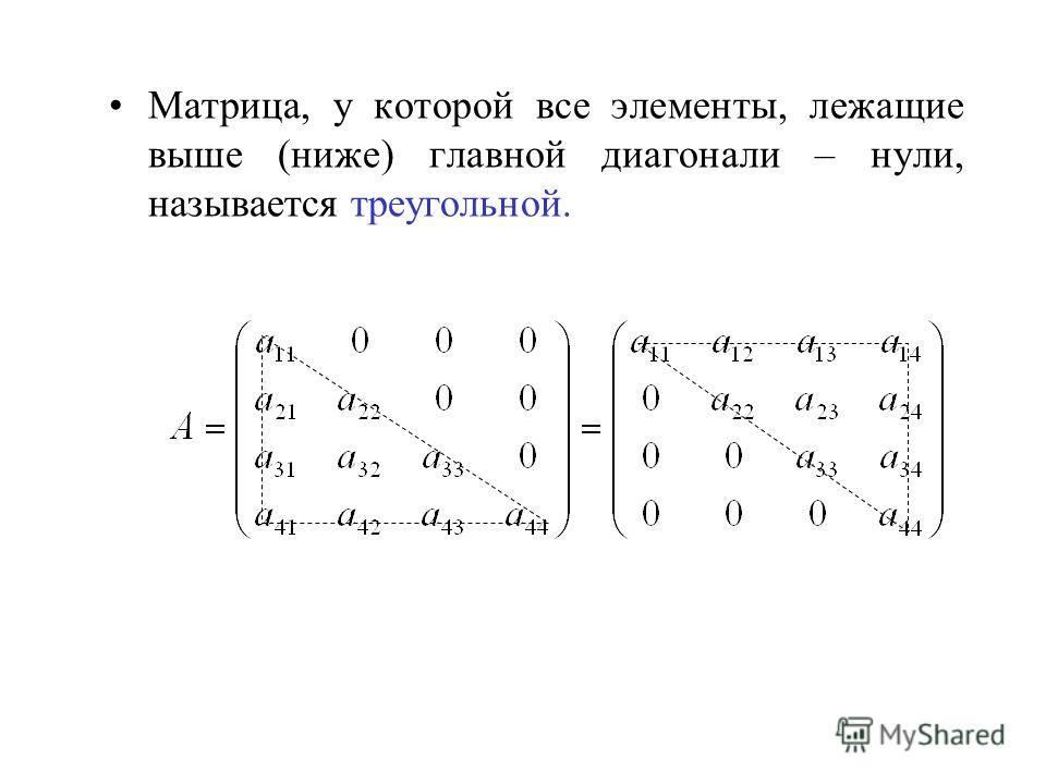 Матрица, у которой все элементы, лежащие выше (ниже) главной диагонали – нули, называется треугольной.