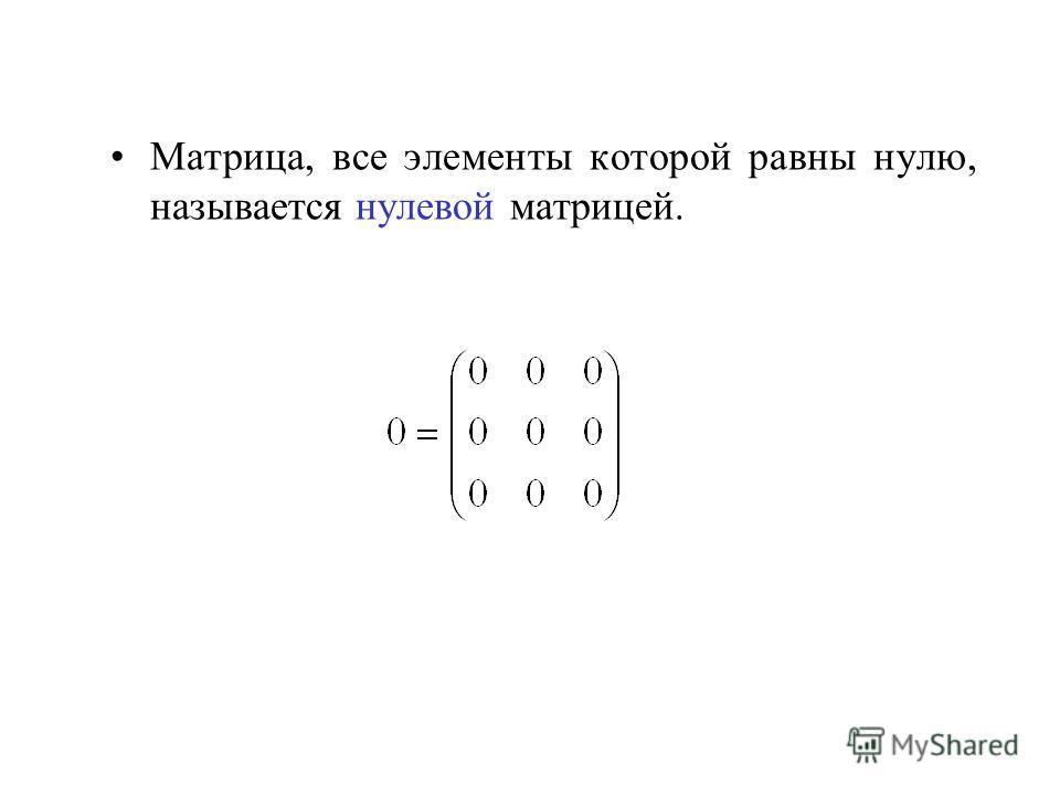 Матрица, все элементы которой равны нулю, называется нулевой матрицей.