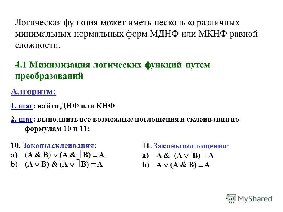 Логическая функция может иметь несколько различных минимальных нормальных форм МДНФ или МКНФ равной сложности. 4.1 Минимизация логических функций путем преобразований Алгоритм: 1. шаг: найти ДНФ или КНФ 2. шаг: выполнить все возможные поглощения и ск