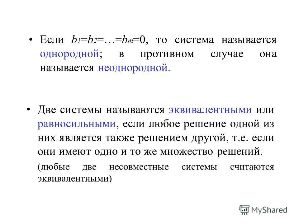 Если b 1 =b 2 =…=b m =0, то система называется однородной; в противном случае она называется неоднородной. Две системы называются эквивалентными или равносильными, если любое решение одной из них является также решением другой, т.е. если они имеют од