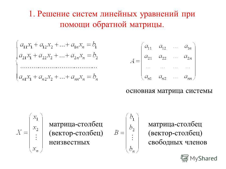 1. Решение систем линейных уравнений при помощи обратной матрицы. матрица-столбец (вектор-столбец) неизвестных матрица-столбец (вектор-столбец) свободных членов основная матрица системы