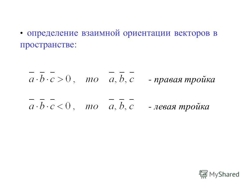 определение взаимной ориентации векторов в пространстве: - правая тройка - левая тройка