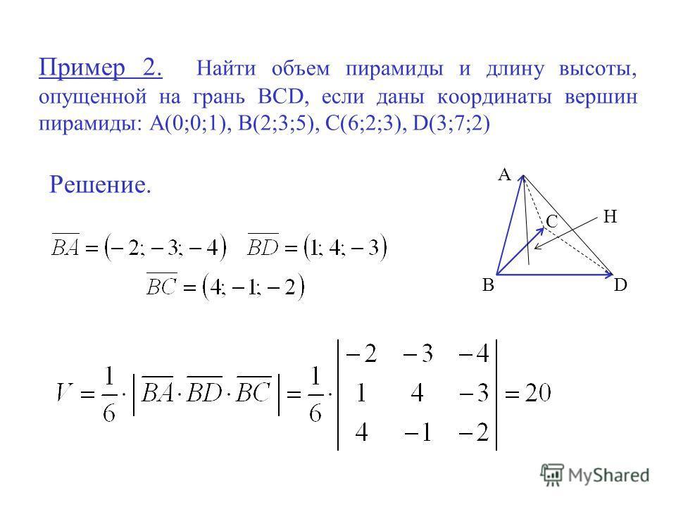Пример 2. Найти объем пирамиды и длину высоты, опущенной на грань BCD, если даны координаты вершин пирамиды: А(0;0;1), В(2;3;5), С(6;2;3), D(3;7;2) Решение. А ВD С Н