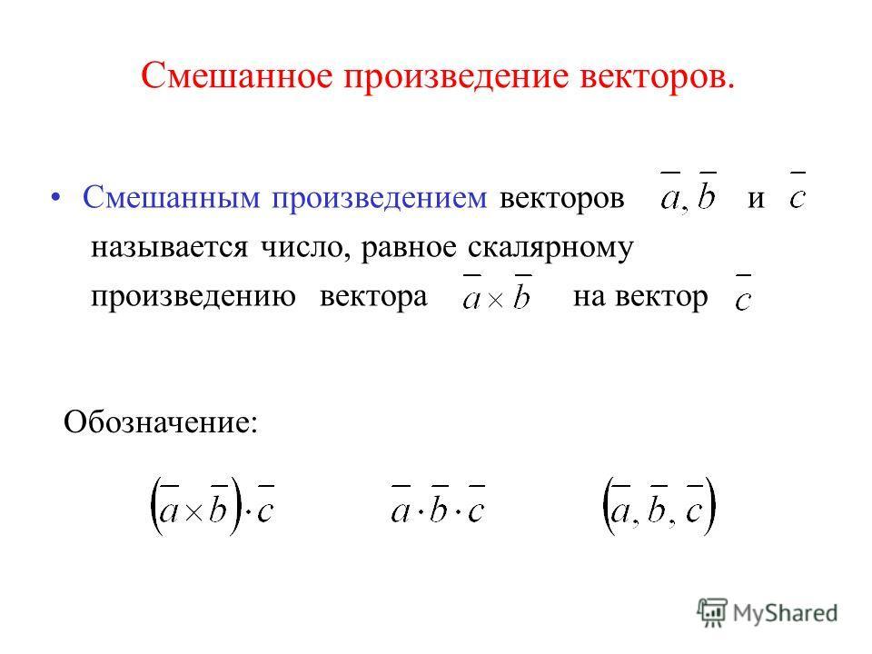 Смешанное произведение векторов. Смешанным произведением векторов и называется число, равное скалярному произведению вектора на вектор Обозначение: