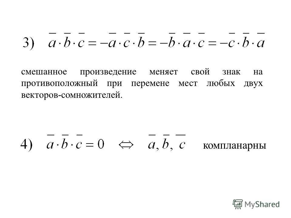 смешанное произведение меняет свой знак на противоположный при перемене мест любых двух векторов-сомножителей. компланарны