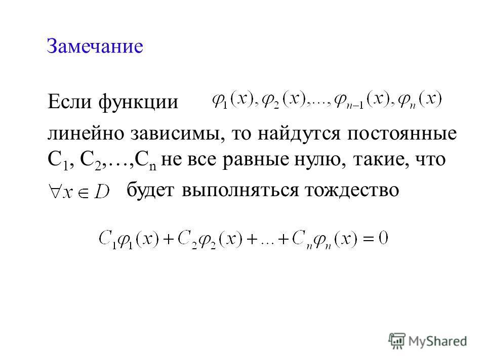 Замечание Если функции линейно зависимы, то найдутся постоянные С 1, С 2,…,С n не все равные нулю, такие, что будет выполняться тождество