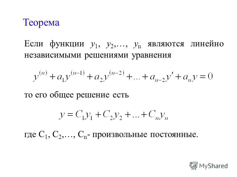 Теорема Если функции у 1, у 2,…, у n являются линейно независимыми решениями уравнения то его общее решение есть где С 1, С 2,…, С n - произвольные постоянные.