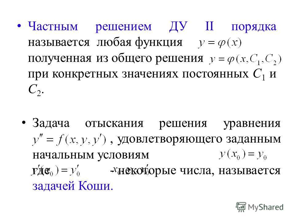 Частным решением ДУ II порядка называется любая функция полученная из общего решения при конкретных значениях постоянных С 1 и С 2. Задача отыскания решения уравнения, удовлетворяющего заданным начальным условиям где- некоторые числа, называется зада