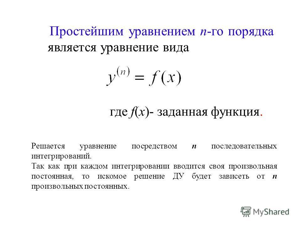 Простейшим уравнением n-го порядка является уравнение вида где f(x)- заданная функция. Решается уравнение посредством n последовательных интегрирований. Так как при каждом интегрировании вводится своя произвольная постоянная, то искомое решение ДУ бу