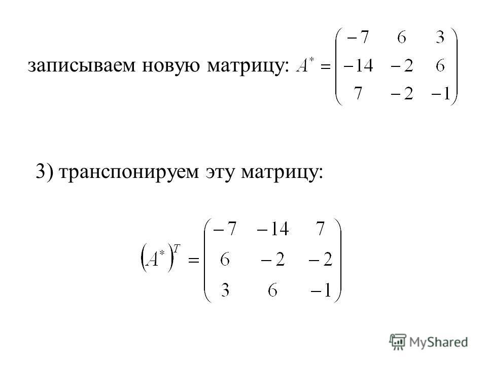 записываем новую матрицу: 3) транспонируем эту матрицу: