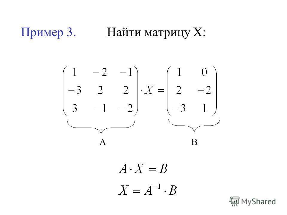 Пример 3. Найти матрицу Х: АВ