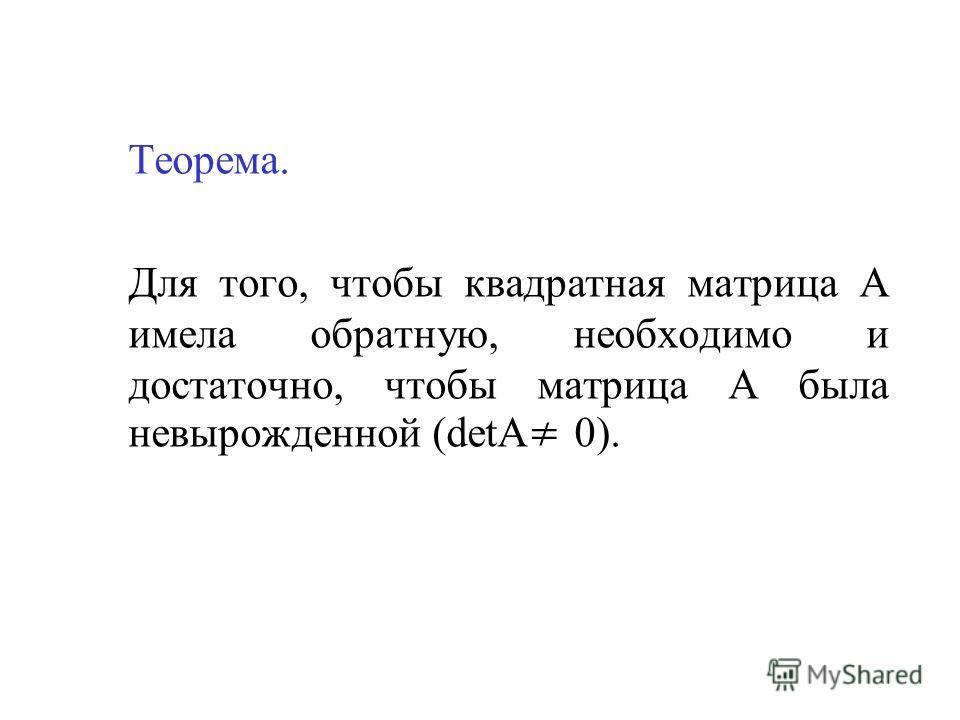 Теорема. Для того, чтобы квадратная матрица А имела обратную, необходимо и достаточно, чтобы матрица А была невырожденной (detА 0).