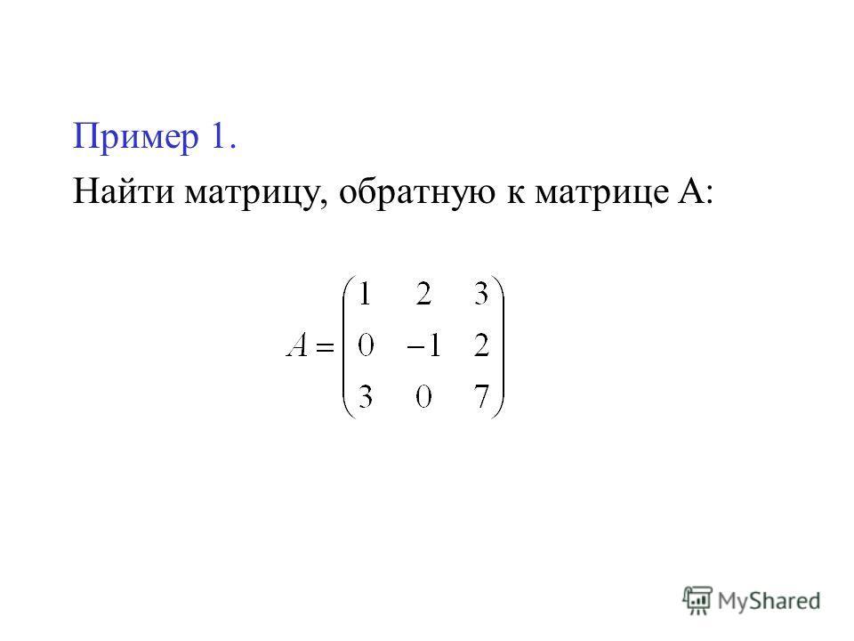 Пример 1. Найти матрицу, обратную к матрице А: