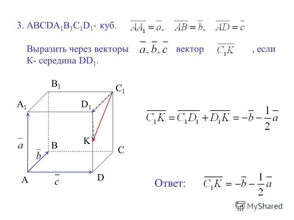 3. ABCDA 1 B 1 C 1 D 1 - куб. Выразить через векторы вектор, если К- середина DD 1. A B C D A1A1 B1B1 C1C1 D1D1 K Ответ: