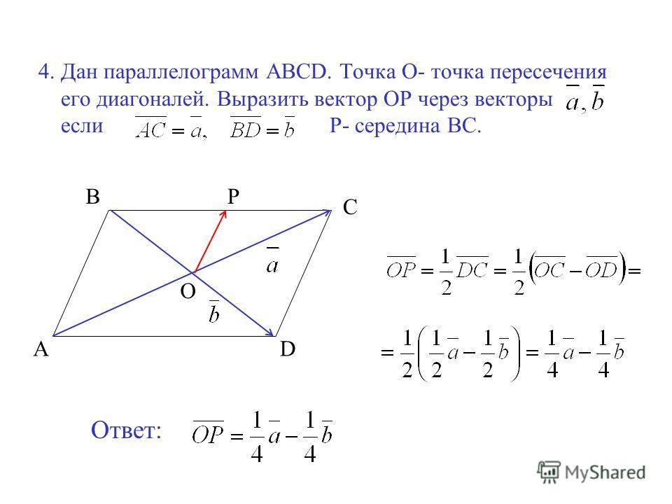 4. Дан параллелограмм ABCD. Точка О- точка пересечения его диагоналей. Выразить вектор ОР через векторы если Р- середина ВС. A B C D О Р Ответ: