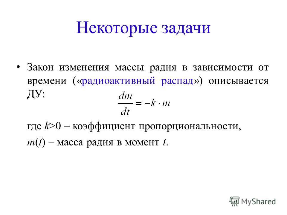 Некоторые задачи Закон изменения массы радия в зависимости от времени («радиоактивный распад») описывается ДУ: где k>0 – коэффициент пропорциональности, m(t) – масса радия в момент t.