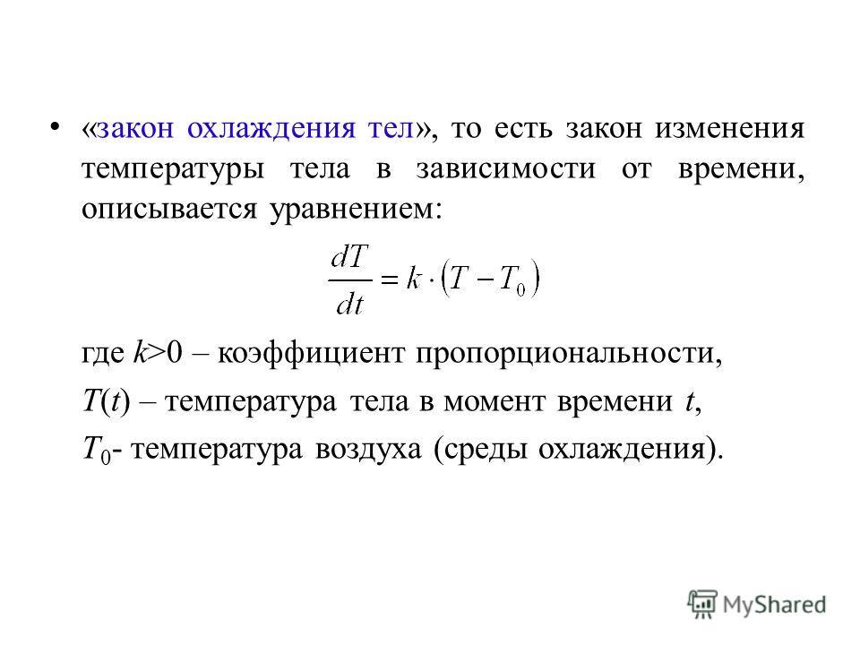 «закон охлаждения тел», то есть закон изменения температуры тела в зависимости от времени, описывается уравнением: где k>0 – коэффициент пропорциональности, T(t) – температура тела в момент времени t, T 0 - температура воздуха (среды охлаждения).