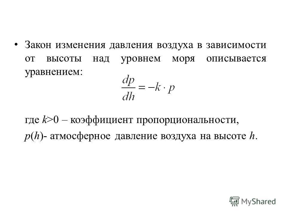 Закон изменения давления воздуха в зависимости от высоты над уровнем моря описывается уравнением: где k>0 – коэффициент пропорциональности, p(h)- атмосферное давление воздуха на высоте h.