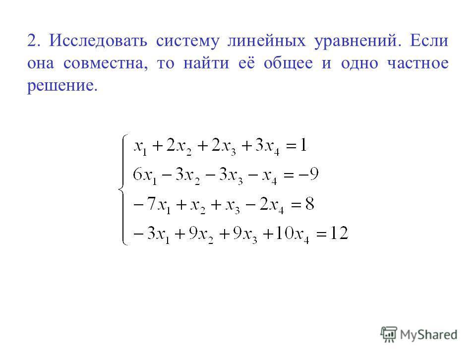2. Исследовать систему линейных уравнений. Если она совместна, то найти её общее и одно частное решение.