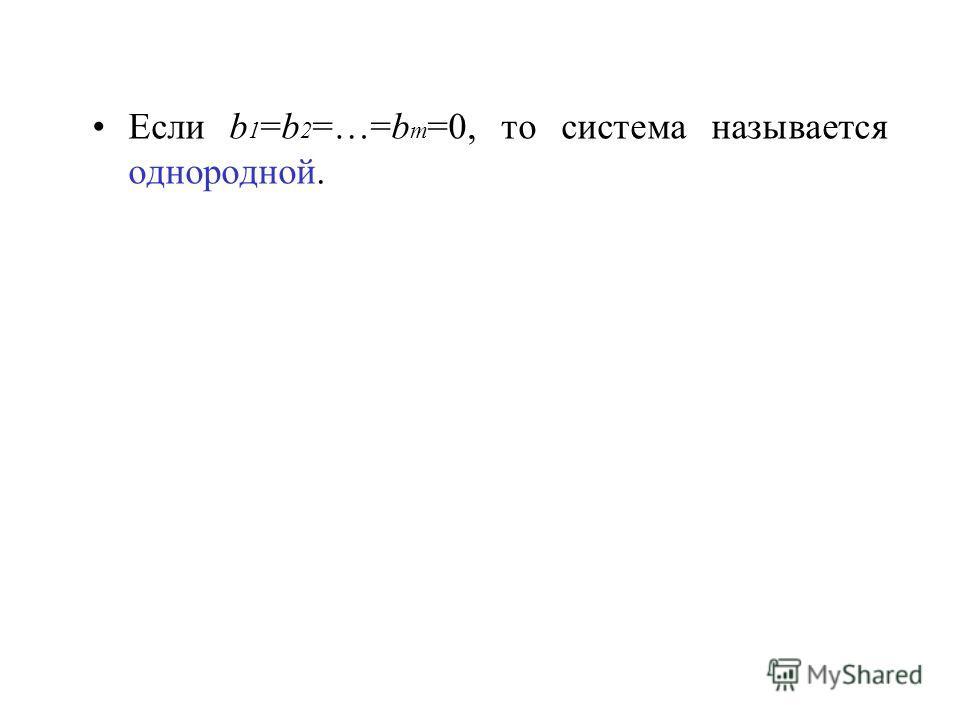 Если b 1 =b 2 =…=b m =0, то система называется однородной.