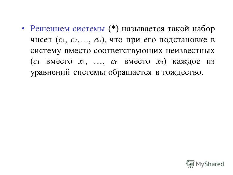Решением системы (*) называется такой набор чисел (с 1, с 2,…, с n ), что при его подстановке в систему вместо соответствующих неизвестных (с 1 вместо х 1, …, с n вместо х n ) каждое из уравнений системы обращается в тождество.