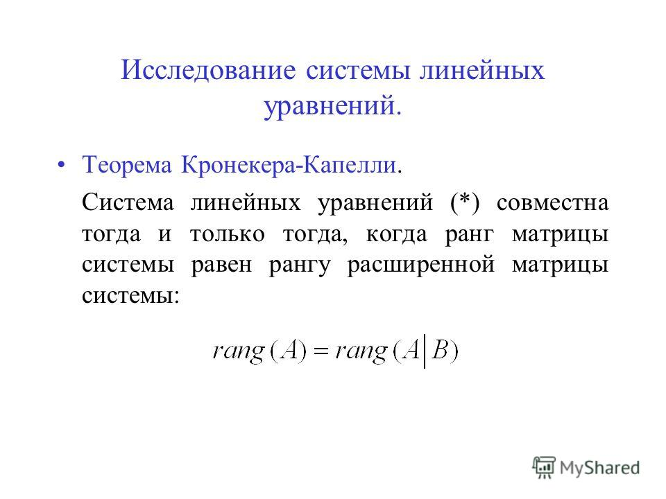 Исследование системы линейных уравнений. Теорема Кронекера-Капелли. Система линейных уравнений (*) совместна тогда и только тогда, когда ранг матрицы системы равен рангу расширенной матрицы системы: