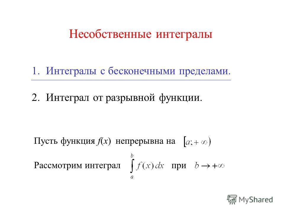Несобственные интегралы 1.Интегралы с бесконечными пределами. 2. Интеграл от разрывной функции. Рассмотрим интегралпри Пусть функция f(x) непрерывна на