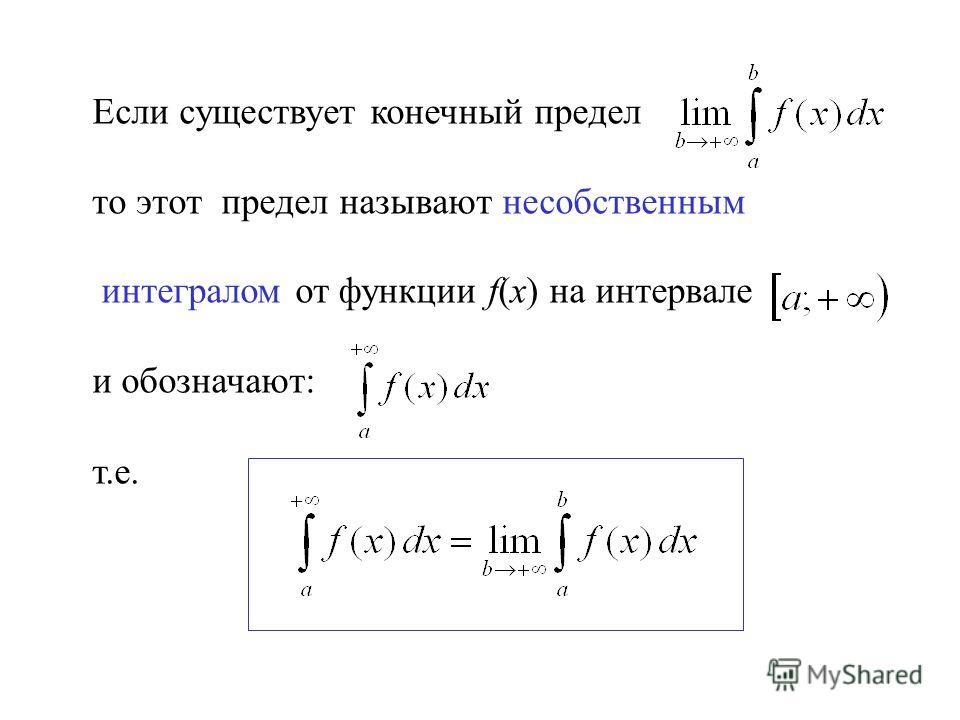 Если существует конечный предел то этот предел называют несобственным интегралом от функции f(x) на интервале и обозначают: т.е.