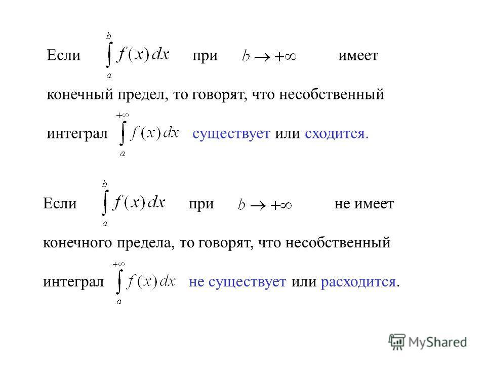 Если приимеет конечный предел, то говорят, что несобственный интеграл существует или сходится. Если прине имеет конечного предела, то говорят, что несобственный интеграл не существует или расходится.