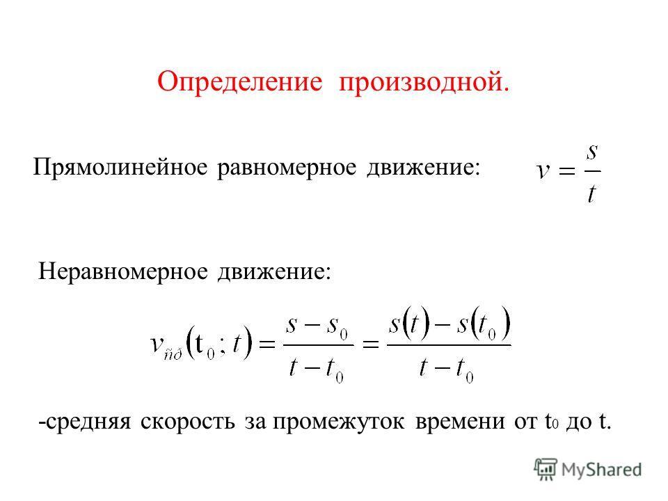 Определение производной. Прямолинейное равномерное движение: Неравномерное движение: -средняя скорость за промежуток времени от t 0 до t.