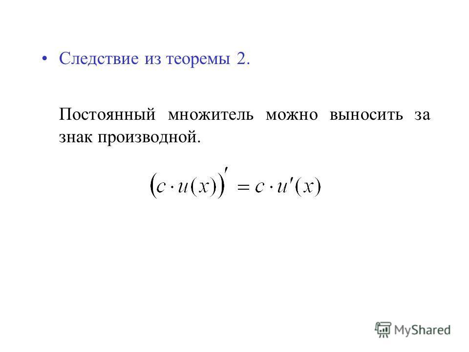 Следствие из теоремы 2. Постоянный множитель можно выносить за знак производной.