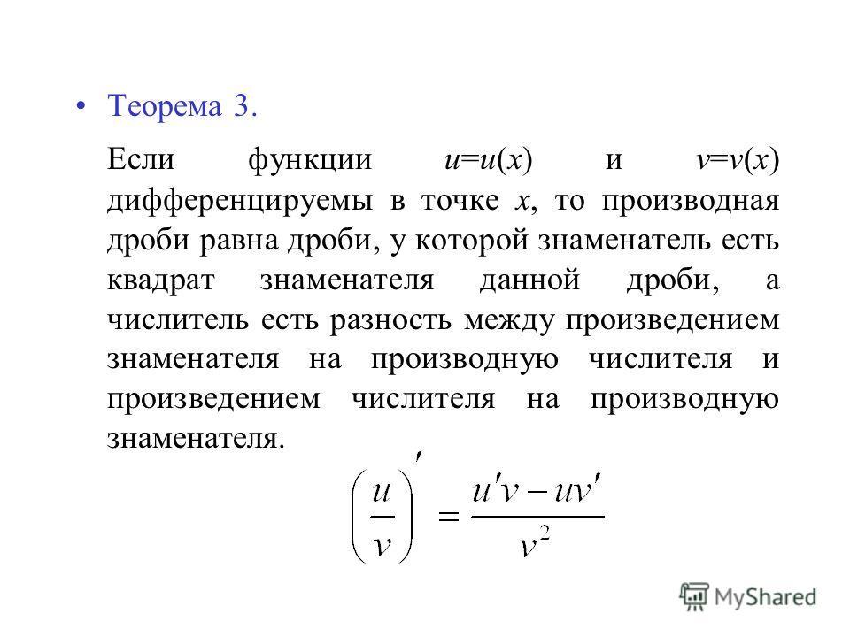 Теорема 3. Если функции u=u(x) и v=v(x) дифференцируемы в точке х, то производная дроби равна дроби, у которой знаменатель есть квадрат знаменателя данной дроби, а числитель есть разность между произведением знаменателя на производную числителя и про