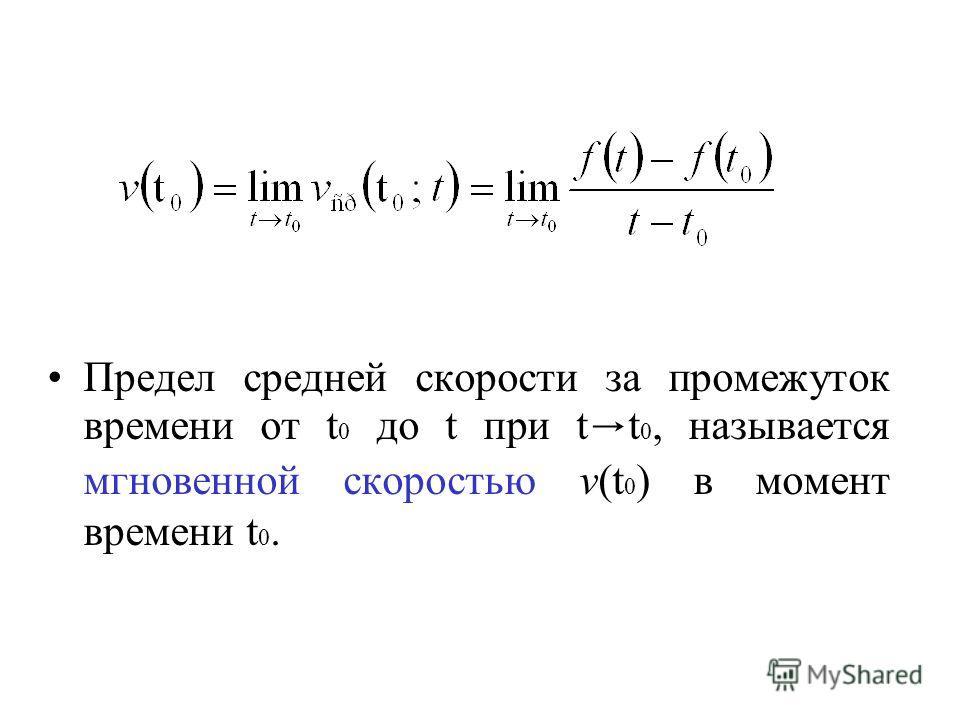 Предел средней скорости за промежуток времени от t 0 до t при t t 0, называется мгновенной скоростью v(t 0 ) в момент времени t 0.
