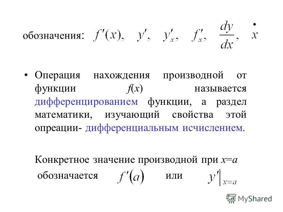 обозначения : Операция нахождения производной от функции f(x) называется дифференцированием функции, а раздел математики, изучающий свойства этой опреации- дифференциальным исчислением. Конкретное значение производной при х=a обозначается или