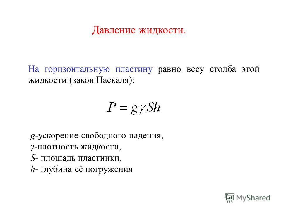 Давление жидкости. На горизонтальную пластину равно весу столба этой жидкости (закон Паскаля): g-ускорение свободного падения, γ-плотность жидкости, S- площадь пластинки, h- глубина её погружения