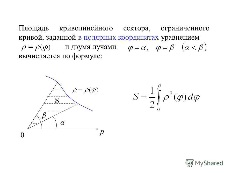 Площадь криволинейного сектора, ограниченного кривой, заданной в полярных координатах уравнением и двумя лучами вычисляется по формуле: p 0 α β S