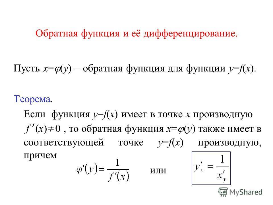 Обратная функция и её дифференцирование. Пусть x= (y) – обратная функция для функции y=f(x). Теорема. Если функция y=f(x) имеет в точке х производную f (x) 0, то обратная функция x= (y) также имеет в соответствующей точке y=f(x) производную, причем и