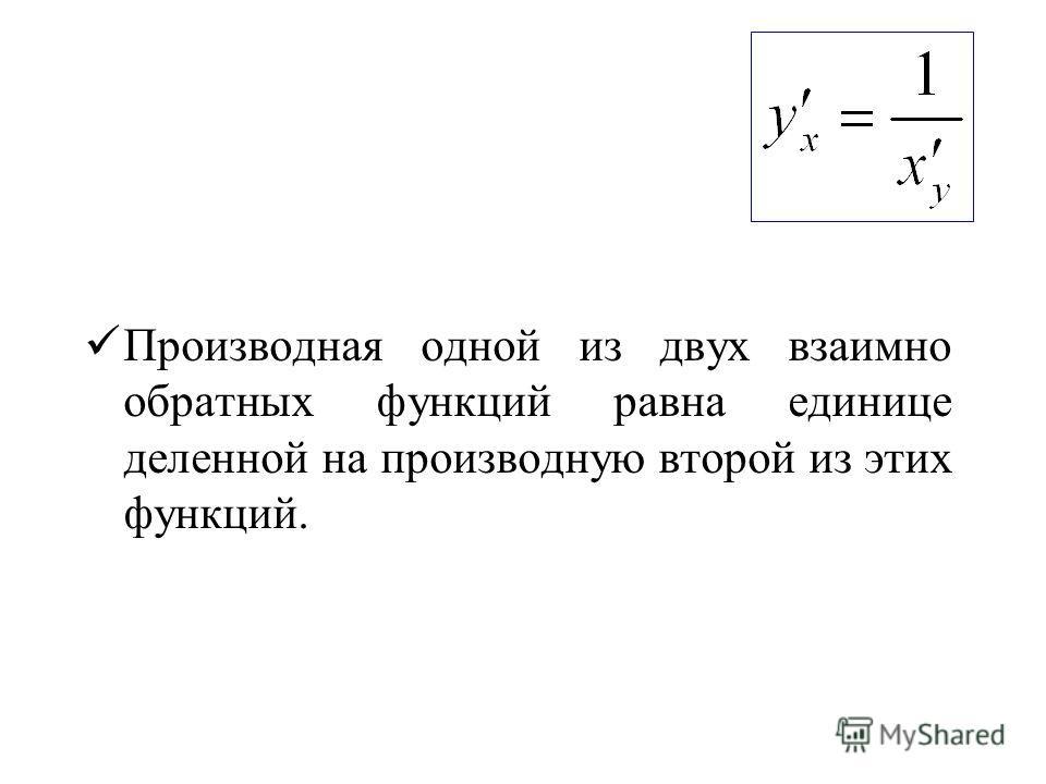 Производная одной из двух взаимно обратных функций равна единице деленной на производную второй из этих функций.