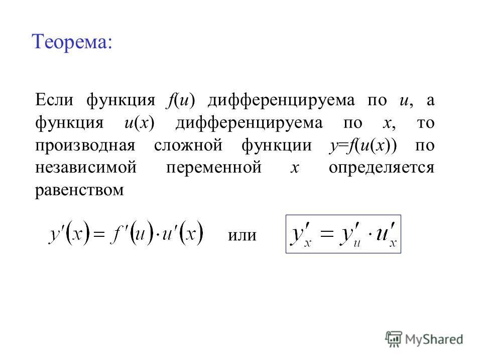 Теорема: Если функция f(u) дифференцируема по u, а функция u(x) дифференцируема по х, то производная сложной функции y=f(u(x)) по независимой переменной х определяется равенством или