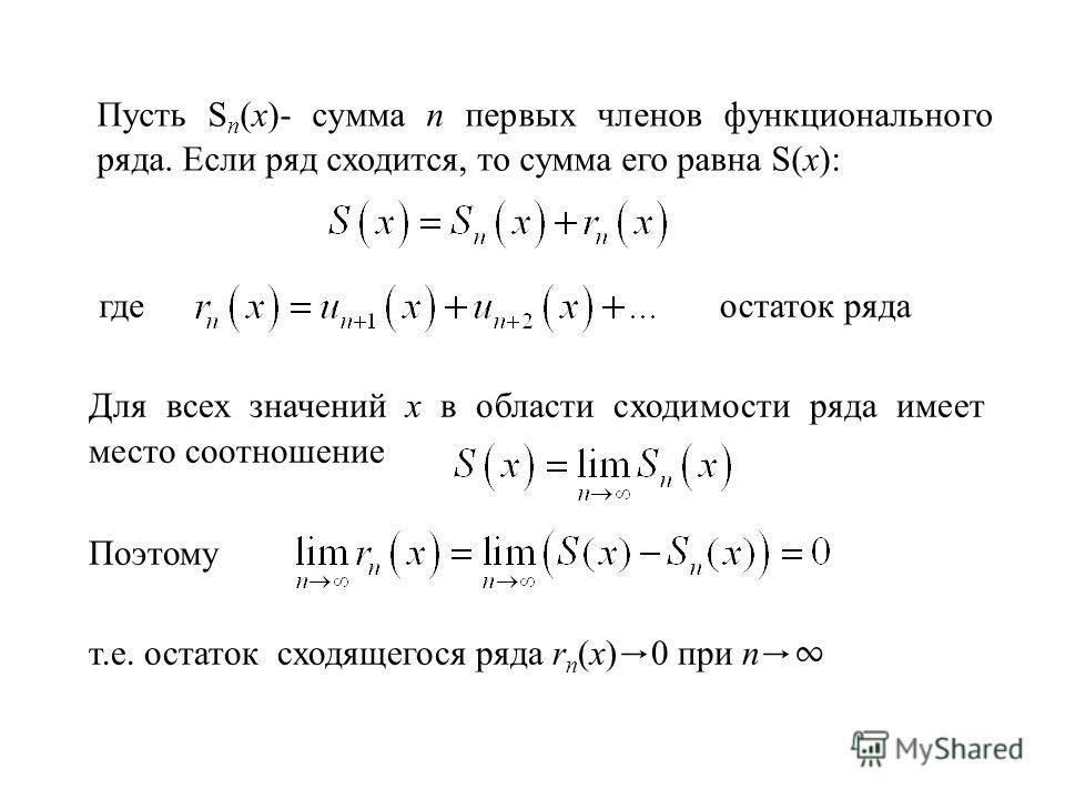 Пусть S n (x)- сумма n первых членов функционального ряда. Если ряд сходится, то сумма его равна S(x): Для всех значений х в области сходимости ряда имеет место соотношение Поэтому т.е. остаток сходящегося ряда r n (x) 0 при n гдеостаток ряда