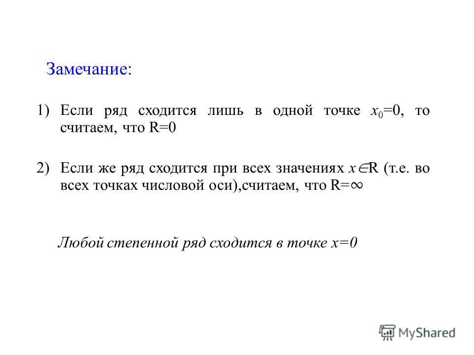 Замечание: 1)Если ряд сходится лишь в одной точке х 0 =0, то считаем, что R=0 2)Если же ряд сходится при всех значениях х R (т.е. во всех точках числовой оси),считаем, что R= Любой степенной ряд сходится в точке х=0