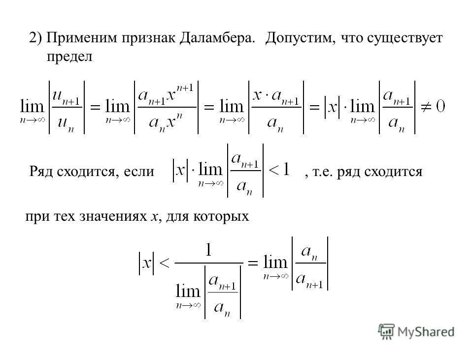 2) Применим признак Даламбера. Допустим, что существует предел Ряд сходится, если, т.е. ряд сходится при тех значениях х, для которых