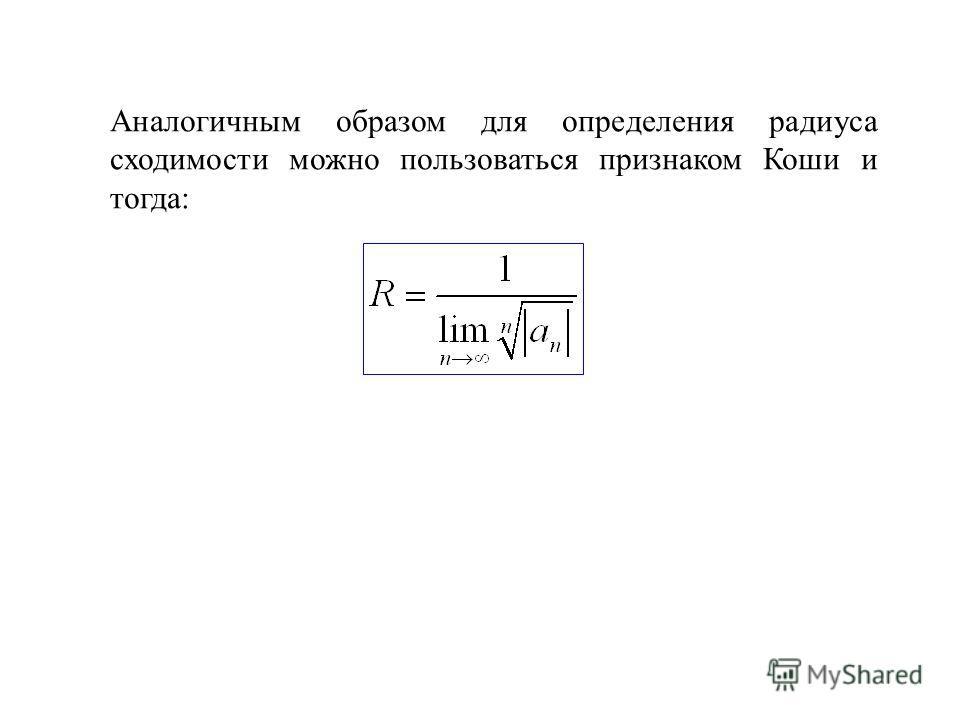 Аналогичным образом для определения радиуса сходимости можно пользоваться признаком Коши и тогда: