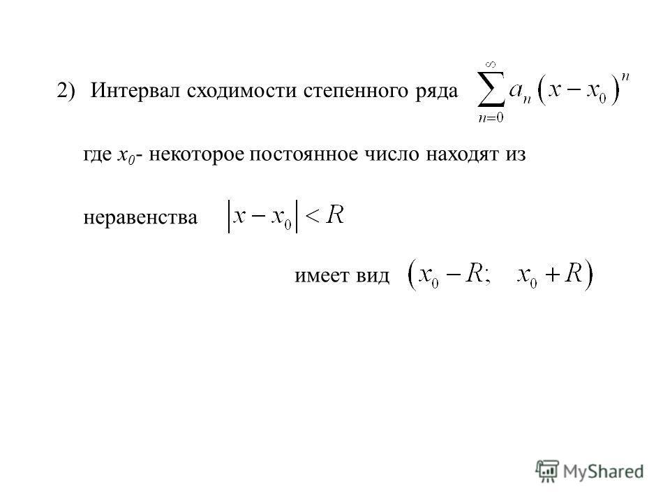 2) Интервал сходимости степенного ряда где х 0 - некоторое постоянное число находят из неравенства имеет вид