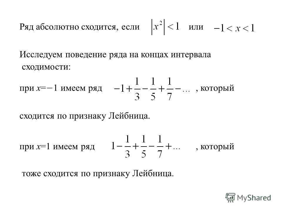 Ряд абсолютно сходится, если или Исследуем поведение ряда на концах интервала сходимости: при х= 1 имеем ряд, который сходится по признаку Лейбница. при х=1 имеем ряд, который тоже сходится по признаку Лейбница.