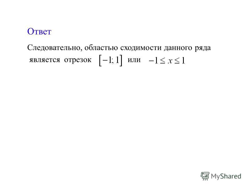 Следовательно, областью сходимости данного ряда является отрезок или Ответ