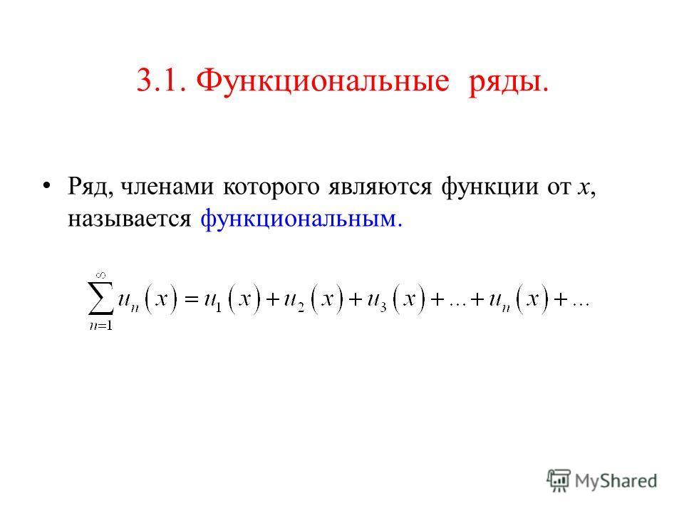 3.1. Функциональные ряды. Ряд, членами которого являются функции от х, называется функциональным.