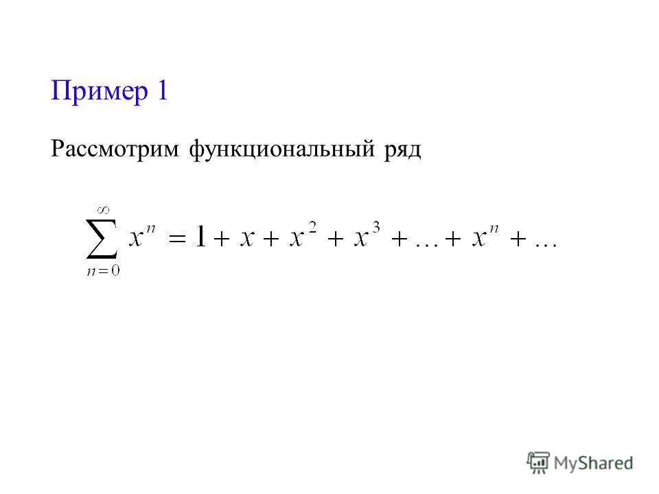 Пример 1 Рассмотрим функциональный ряд