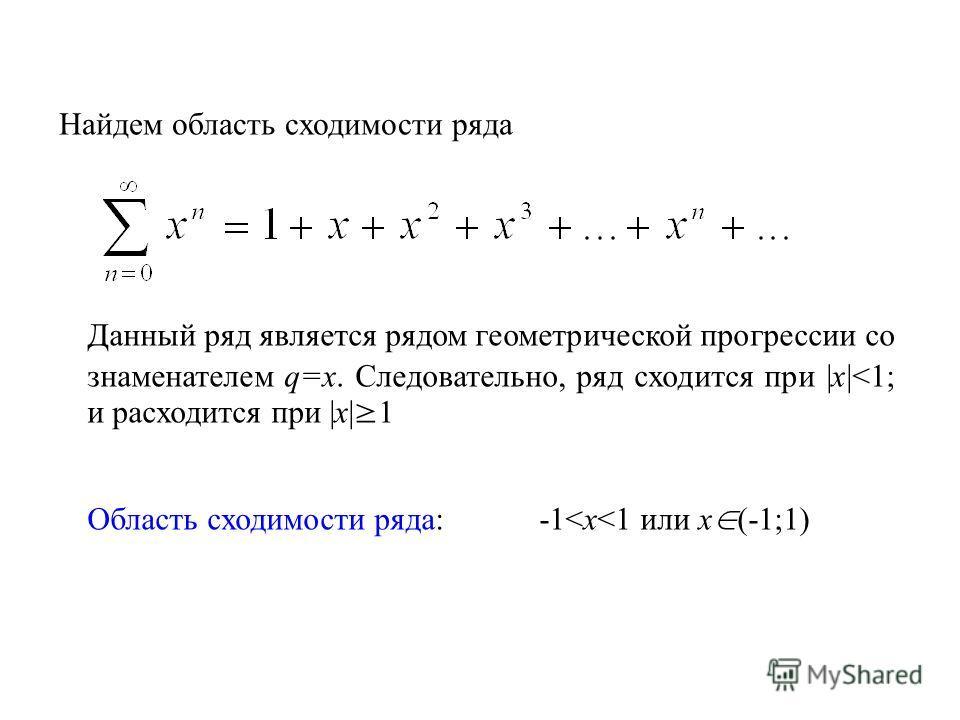 Найдем область сходимости ряда Данный ряд является рядом геометрической прогрессии со знаменателем q=x. Следовательно, ряд сходится при |x|